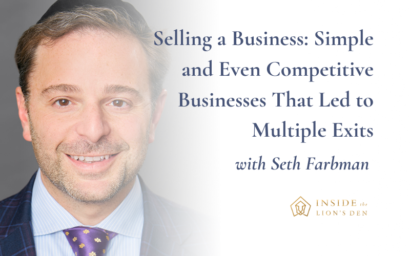 Selling a Business: Simple and Even Competitive Businesses That Led to Multiple Exits with Seth Farbman